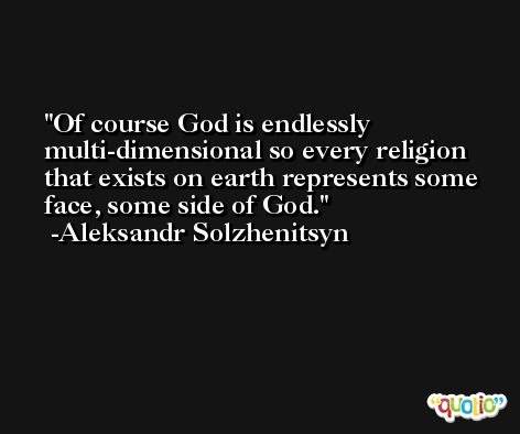 Of course God is endlessly multi-dimensional so every religion that exists on earth represents some face, some side of God. -Aleksandr Solzhenitsyn