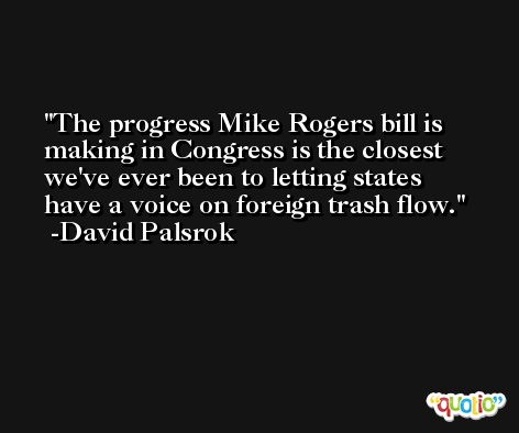 The progress Mike Rogers bill is making in Congress is the closest we've ever been to letting states have a voice on foreign trash flow. -David Palsrok