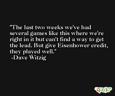 The last two weeks we've had several games like this where we're right in it but can't find a way to get the lead. But give Eisenhower credit, they played well. -Dave Witzig