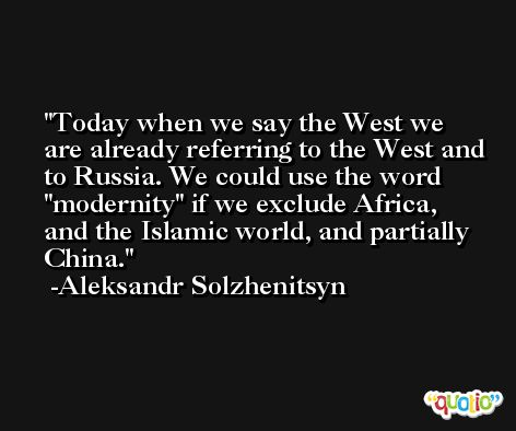Today when we say the West we are already referring to the West and to Russia. We could use the word 'modernity' if we exclude Africa, and the Islamic world, and partially China. -Aleksandr Solzhenitsyn