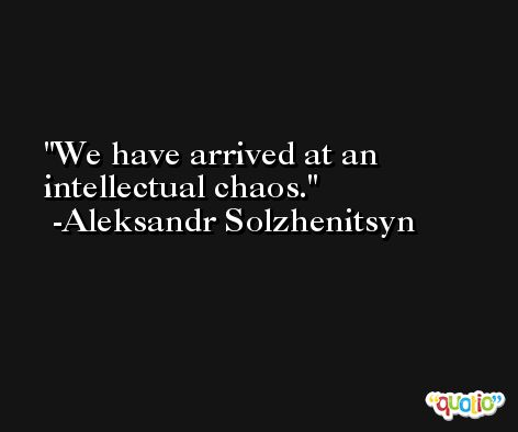 We have arrived at an intellectual chaos. -Aleksandr Solzhenitsyn