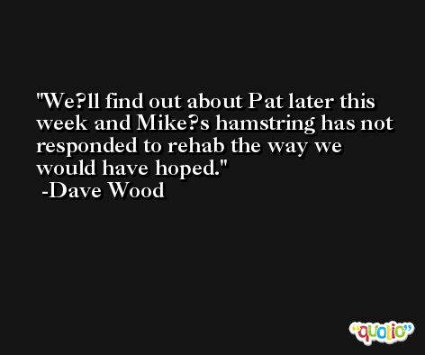 We?ll find out about Pat later this week and Mike?s hamstring has not responded to rehab the way we would have hoped. -Dave Wood