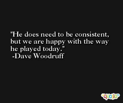 He does need to be consistent, but we are happy with the way he played today. -Dave Woodruff
