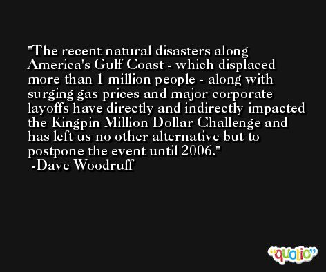 The recent natural disasters along America's Gulf Coast - which displaced more than 1 million people - along with surging gas prices and major corporate layoffs have directly and indirectly impacted the Kingpin Million Dollar Challenge and has left us no other alternative but to postpone the event until 2006. -Dave Woodruff