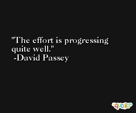 The effort is progressing quite well. -David Passey
