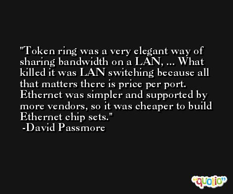 Token ring was a very elegant way of sharing bandwidth on a LAN, ... What killed it was LAN switching because all that matters there is price per port. Ethernet was simpler and supported by more vendors, so it was cheaper to build Ethernet chip sets. -David Passmore