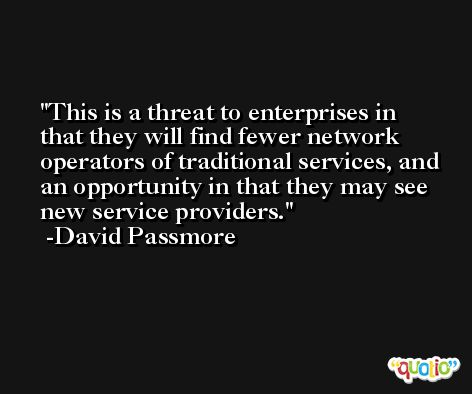This is a threat to enterprises in that they will find fewer network operators of traditional services, and an opportunity in that they may see new service providers. -David Passmore