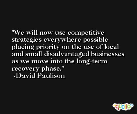 We will now use competitive strategies everywhere possible placing priority on the use of local and small disadvantaged businesses as we move into the long-term recovery phase. -David Paulison