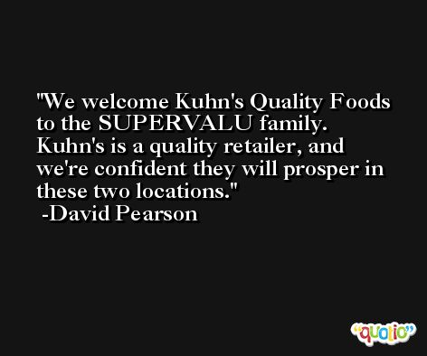 We welcome Kuhn's Quality Foods to the SUPERVALU family. Kuhn's is a quality retailer, and we're confident they will prosper in these two locations. -David Pearson