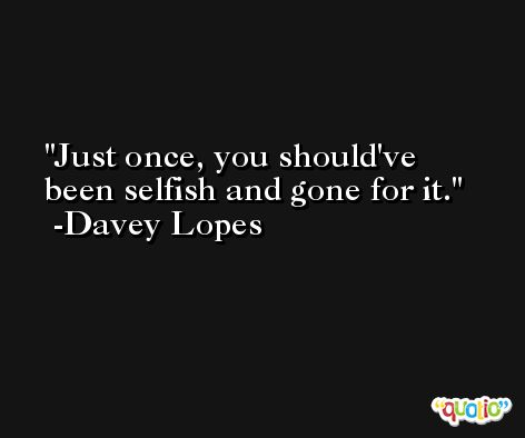 Just once, you should've been selfish and gone for it. -Davey Lopes