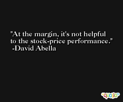 At the margin, it's not helpful to the stock-price performance. -David Abella