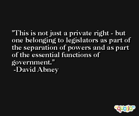 This is not just a private right - but one belonging to legislators as part of the separation of powers and as part of the essential functions of government. -David Abney