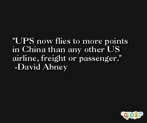 UPS now flies to more points in China than any other US airline, freight or passenger. -David Abney