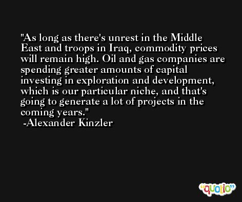 As long as there's unrest in the Middle East and troops in Iraq, commodity prices will remain high. Oil and gas companies are spending greater amounts of capital investing in exploration and development, which is our particular niche, and that's going to generate a lot of projects in the coming years. -Alexander Kinzler