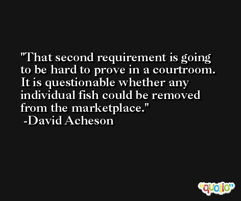 That second requirement is going to be hard to prove in a courtroom. It is questionable whether any individual fish could be removed from the marketplace. -David Acheson