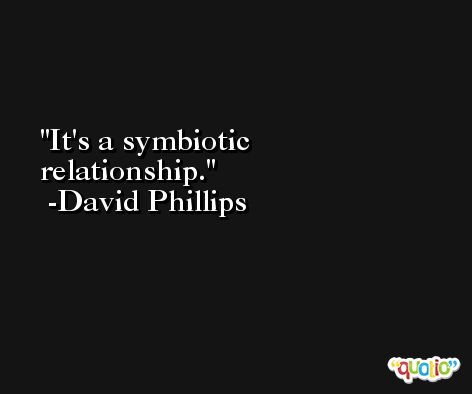 It's a symbiotic relationship. -David Phillips