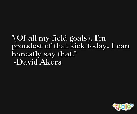 (Of all my field goals), I'm proudest of that kick today. I can honestly say that. -David Akers
