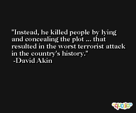 Instead, he killed people by lying and concealing the plot ... that resulted in the worst terrorist attack in the country's history. -David Akin