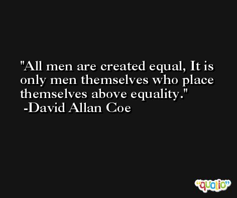 All men are created equal, It is only men themselves who place themselves above equality. -David Allan Coe