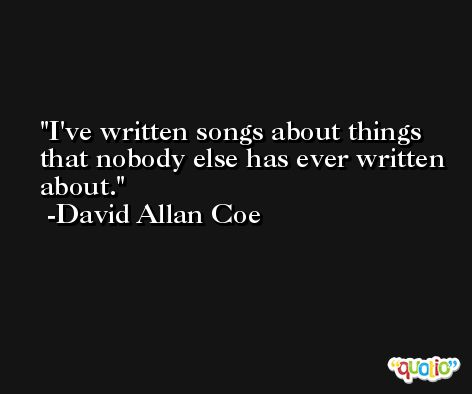 I've written songs about things that nobody else has ever written about. -David Allan Coe