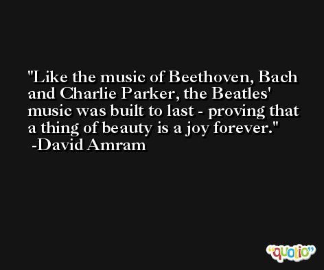 Like the music of Beethoven, Bach and Charlie Parker, the Beatles' music was built to last - proving that a thing of beauty is a joy forever. -David Amram