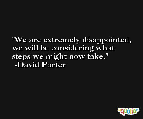 We are extremely disappointed, we will be considering what steps we might now take. -David Porter
