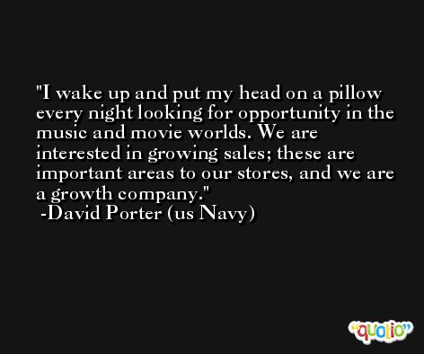 I wake up and put my head on a pillow every night looking for opportunity in the music and movie worlds. We are interested in growing sales; these are important areas to our stores, and we are a growth company. -David Porter (us Navy)