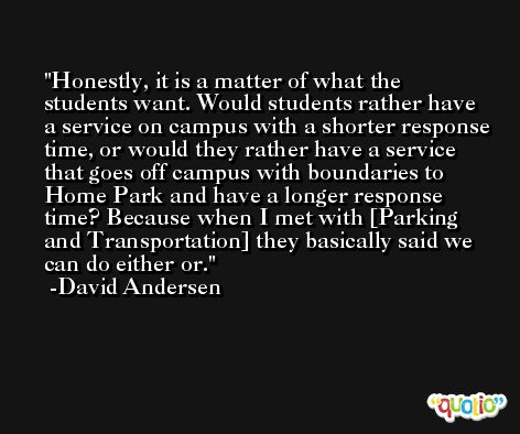Honestly, it is a matter of what the students want. Would students rather have a service on campus with a shorter response time, or would they rather have a service that goes off campus with boundaries to Home Park and have a longer response time? Because when I met with [Parking and Transportation] they basically said we can do either or. -David Andersen