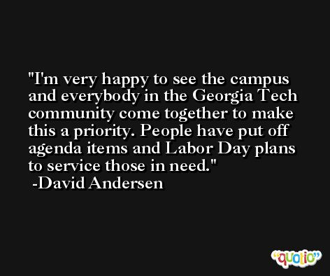 I'm very happy to see the campus and everybody in the Georgia Tech community come together to make this a priority. People have put off agenda items and Labor Day plans to service those in need. -David Andersen