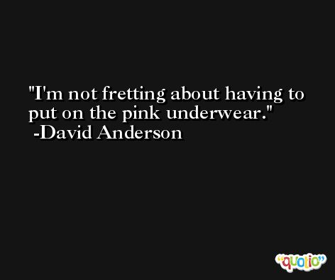 I'm not fretting about having to put on the pink underwear. -David Anderson
