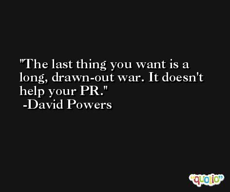The last thing you want is a long, drawn-out war. It doesn't help your PR. -David Powers