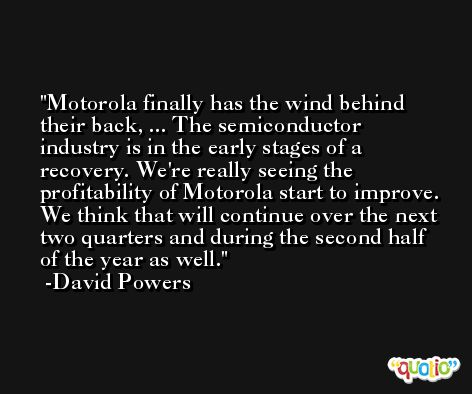 Motorola finally has the wind behind their back, ... The semiconductor industry is in the early stages of a recovery. We're really seeing the profitability of Motorola start to improve. We think that will continue over the next two quarters and during the second half of the year as well. -David Powers