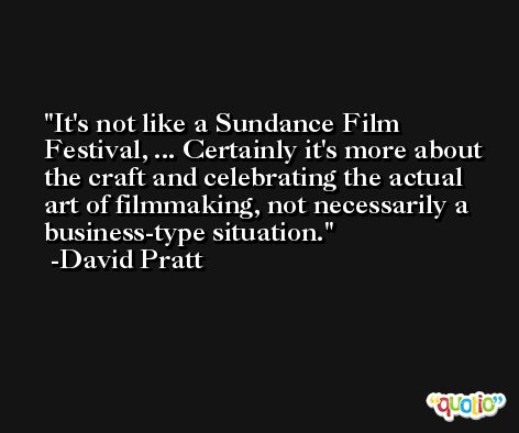 It's not like a Sundance Film Festival, ... Certainly it's more about the craft and celebrating the actual art of filmmaking, not necessarily a business-type situation. -David Pratt
