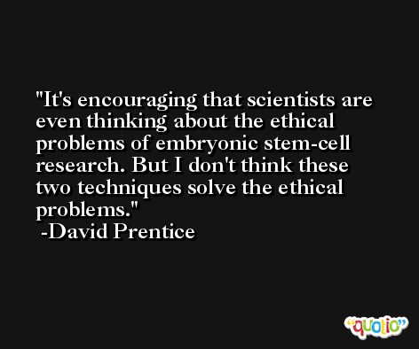 It's encouraging that scientists are even thinking about the ethical problems of embryonic stem-cell research. But I don't think these two techniques solve the ethical problems. -David Prentice