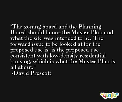 The zoning board and the Planning Board should honor the Master Plan and what the site was intended to be. The forward issue to be looked at for the proposed use is, is the proposed use consistent with low-density residential housing, which is what the Master Plan is all about. -David Prescott