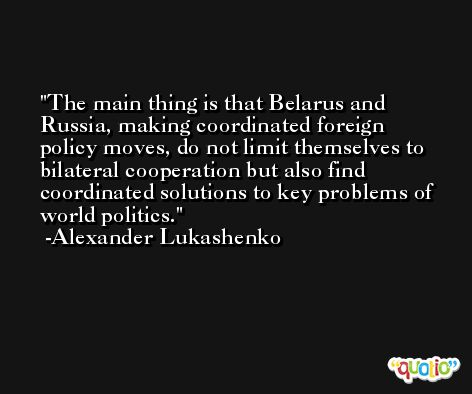 The main thing is that Belarus and Russia, making coordinated foreign policy moves, do not limit themselves to bilateral cooperation but also find coordinated solutions to key problems of world politics. -Alexander Lukashenko