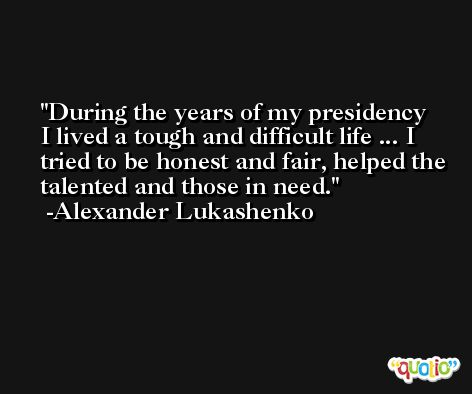 During the years of my presidency I lived a tough and difficult life ... I tried to be honest and fair, helped the talented and those in need. -Alexander Lukashenko