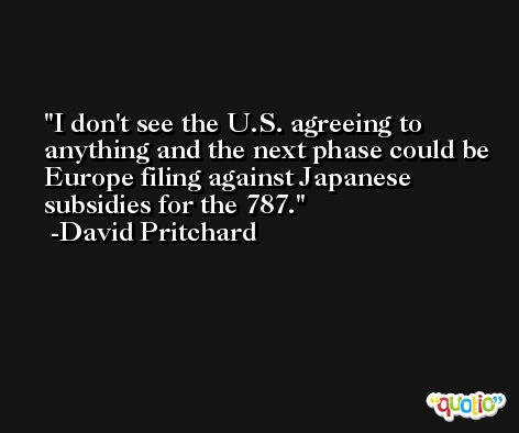 I don't see the U.S. agreeing to anything and the next phase could be Europe filing against Japanese subsidies for the 787. -David Pritchard