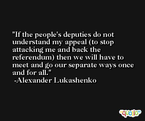 If the people's deputies do not understand my appeal (to stop attacking me and back the referendum) then we will have to meet and go our separate ways once and for all. -Alexander Lukashenko