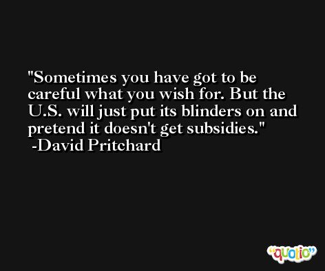 Sometimes you have got to be careful what you wish for. But the U.S. will just put its blinders on and pretend it doesn't get subsidies. -David Pritchard