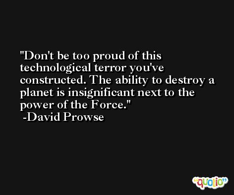 Don't be too proud of this technological terror you've constructed. The ability to destroy a planet is insignificant next to the power of the Force. -David Prowse