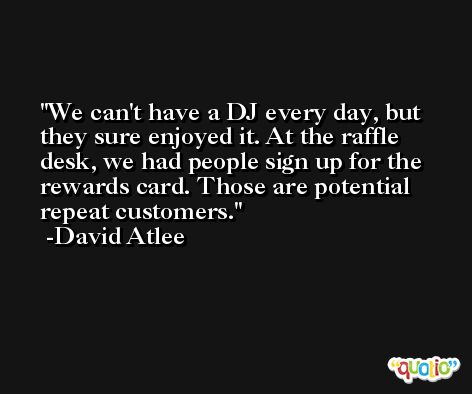 We can't have a DJ every day, but they sure enjoyed it. At the raffle desk, we had people sign up for the rewards card. Those are potential repeat customers. -David Atlee