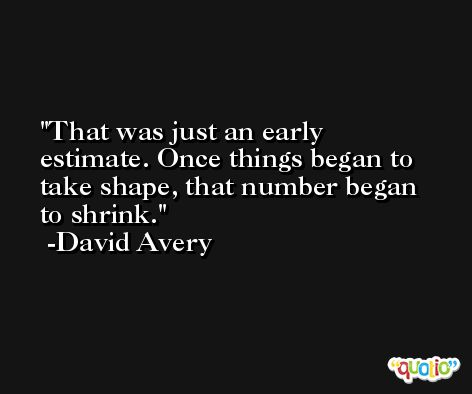 That was just an early estimate. Once things began to take shape, that number began to shrink. -David Avery