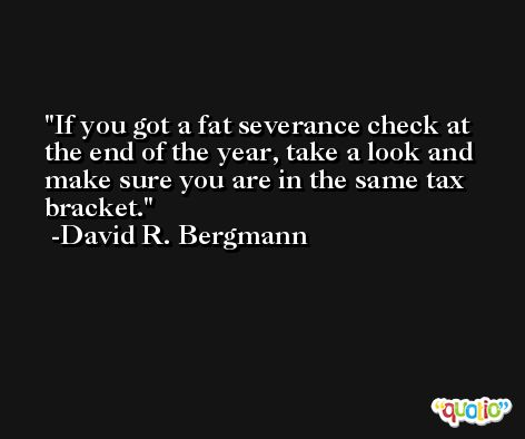 If you got a fat severance check at the end of the year, take a look and make sure you are in the same tax bracket. -David R. Bergmann