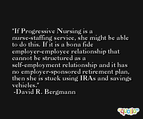 If Progressive Nursing is a nurse-staffing service, she might be able to do this. If it is a bona fide employer-employee relationship that cannot be structured as a self-employment relationship and it has no employer-sponsored retirement plan, then she is stuck using IRAs and savings vehicles. -David R. Bergmann