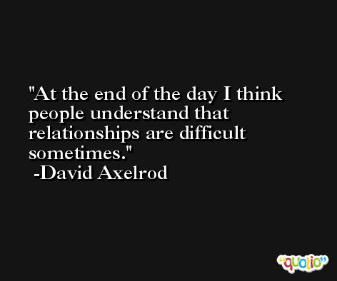 At the end of the day I think people understand that relationships are difficult sometimes. -David Axelrod