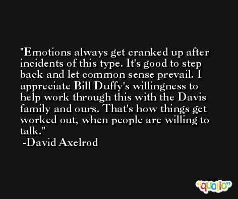 Emotions always get cranked up after incidents of this type. It's good to step back and let common sense prevail. I appreciate Bill Duffy's willingness to help work through this with the Davis family and ours. That's how things get worked out, when people are willing to talk. -David Axelrod