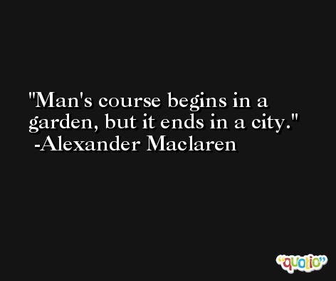 Man's course begins in a garden, but it ends in a city. -Alexander Maclaren