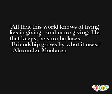 All that this world knows of living lies in giving - and more giving; He that keeps, be sure he loses -Friendship grows by what it uses. -Alexander Maclaren