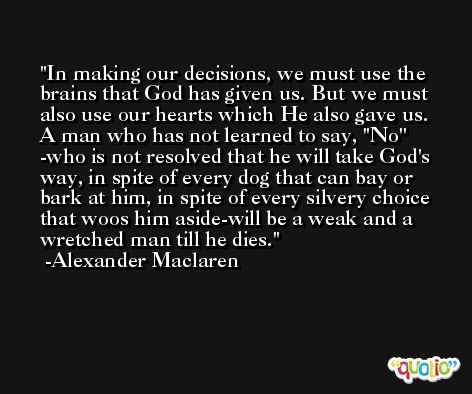 In making our decisions, we must use the brains that God has given us. But we must also use our hearts which He also gave us. A man who has not learned to say, ''No'' -who is not resolved that he will take God's way, in spite of every dog that can bay or bark at him, in spite of every silvery choice that woos him aside-will be a weak and a wretched man till he dies. -Alexander Maclaren